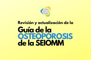 Revisión y actualización de la Guía de la Osteoporosis de la SEIOMM